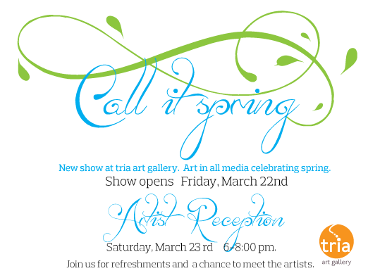 Call it Spring, TRIA Art Gallery, 67 Cooper Street Woodbury, New Jersey 08096, 3/23/13 @ 6:00pm